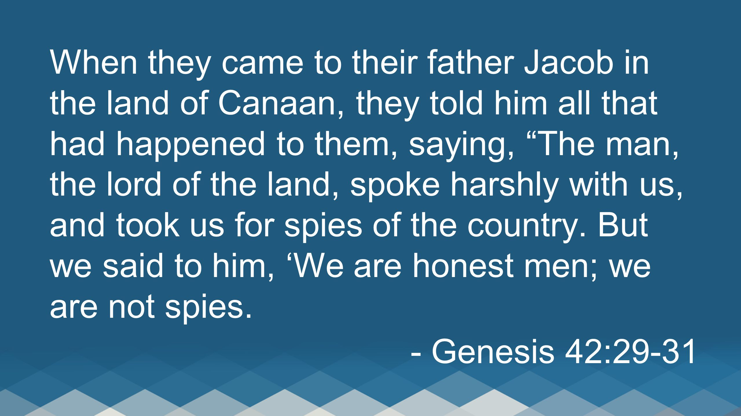 When they came to their father Jacob in the land of Canaan, they told him all that had happened to them, saying, The man, the lord of the land, spoke harshly with us, and took us for spies of the country. But we said to him, 'We are honest men; we are not spies.