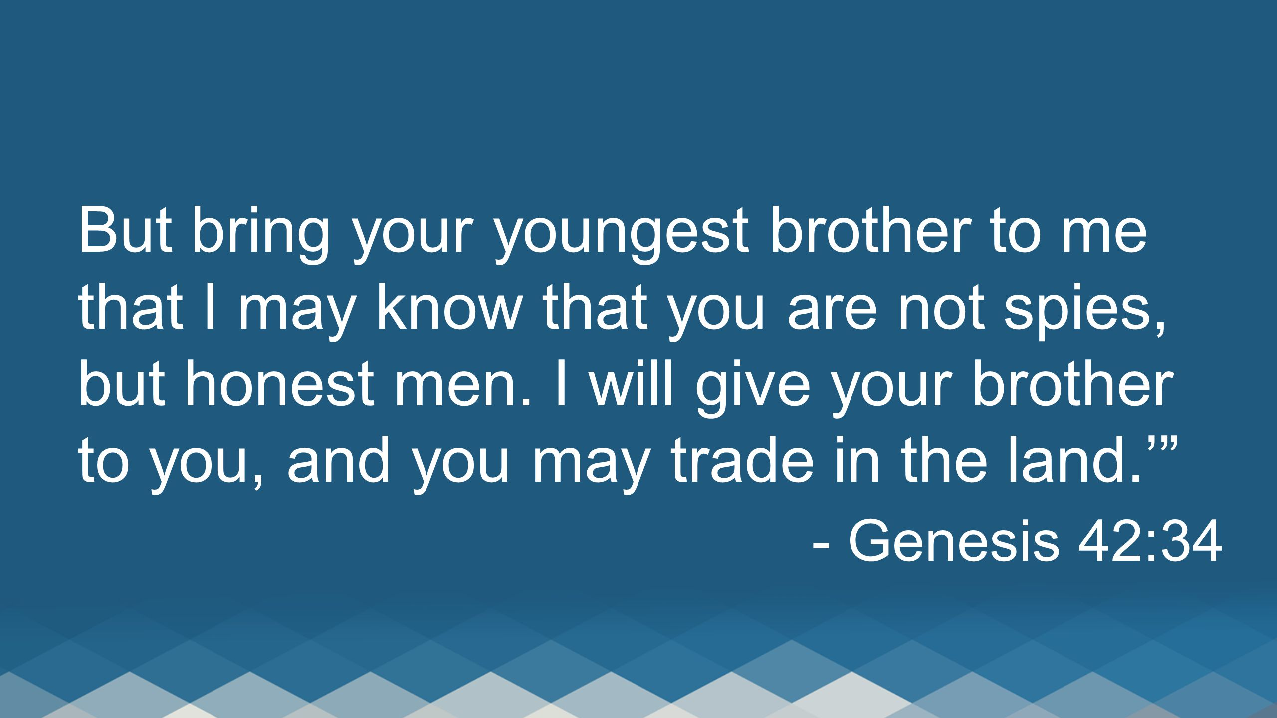But bring your youngest brother to me that I may know that you are not spies, but honest men. I will give your brother to you, and you may trade in the land.'
