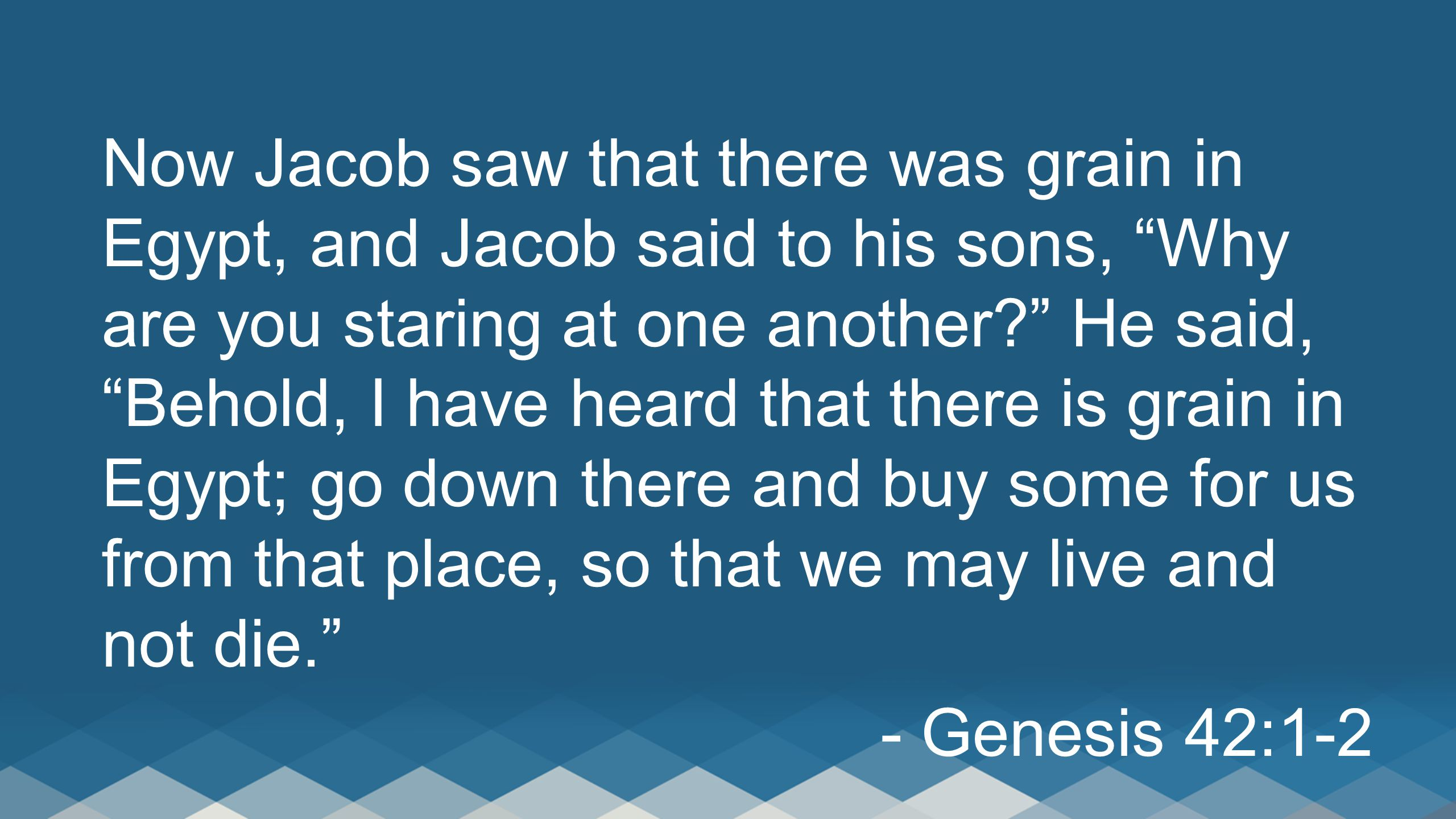 Now Jacob saw that there was grain in Egypt, and Jacob said to his sons, Why are you staring at one another He said, Behold, I have heard that there is grain in Egypt; go down there and buy some for us from that place, so that we may live and not die.