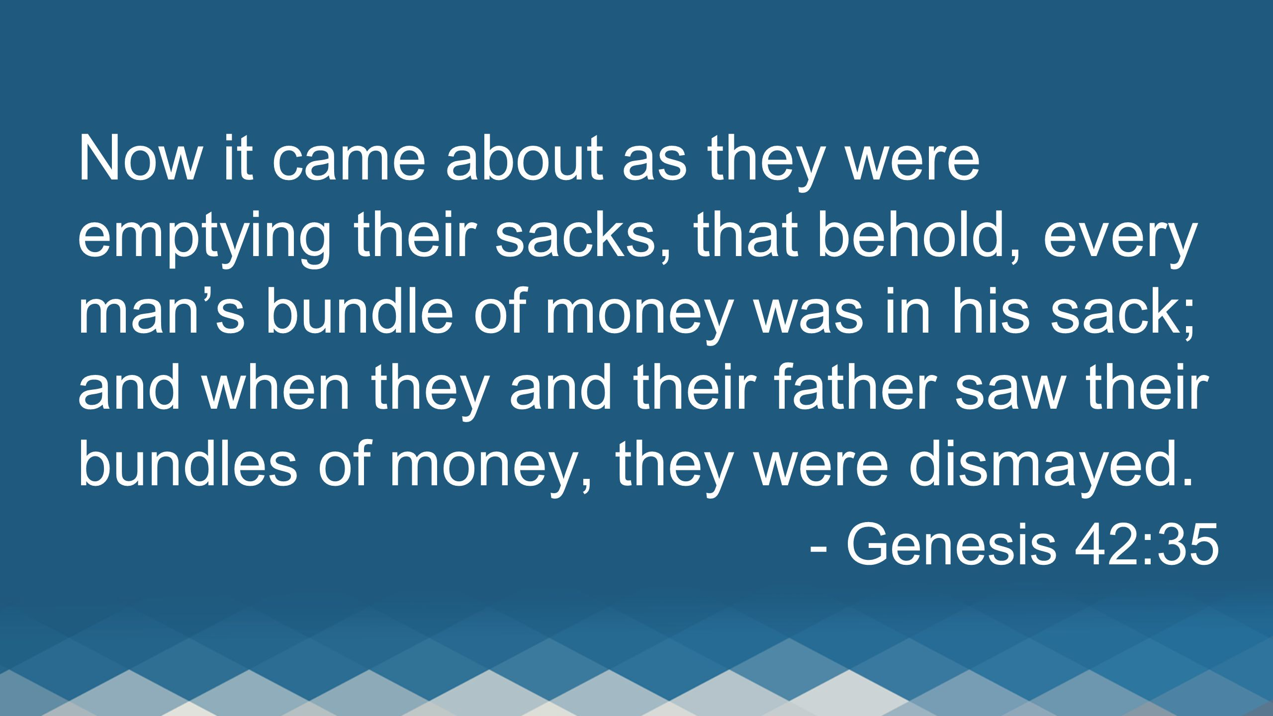 Now it came about as they were emptying their sacks, that behold, every man's bundle of money was in his sack; and when they and their father saw their bundles of money, they were dismayed.