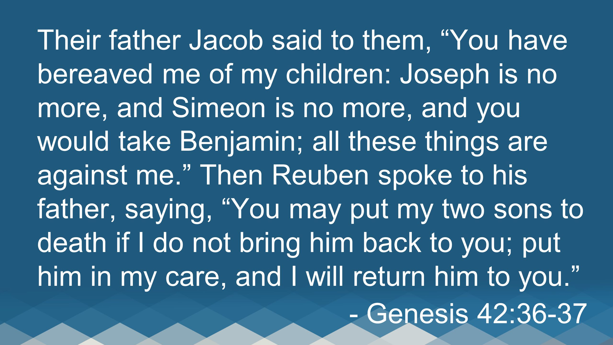 Their father Jacob said to them, You have bereaved me of my children: Joseph is no more, and Simeon is no more, and you would take Benjamin; all these things are against me. Then Reuben spoke to his father, saying, You may put my two sons to death if I do not bring him back to you; put him in my care, and I will return him to you.