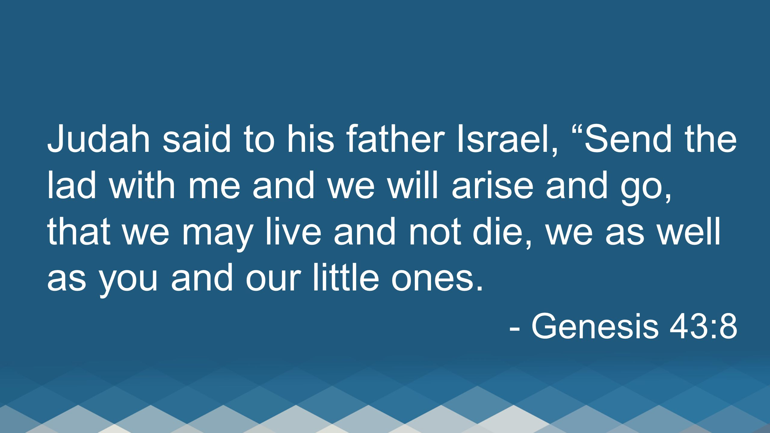 Judah said to his father Israel, Send the lad with me and we will arise and go, that we may live and not die, we as well as you and our little ones.