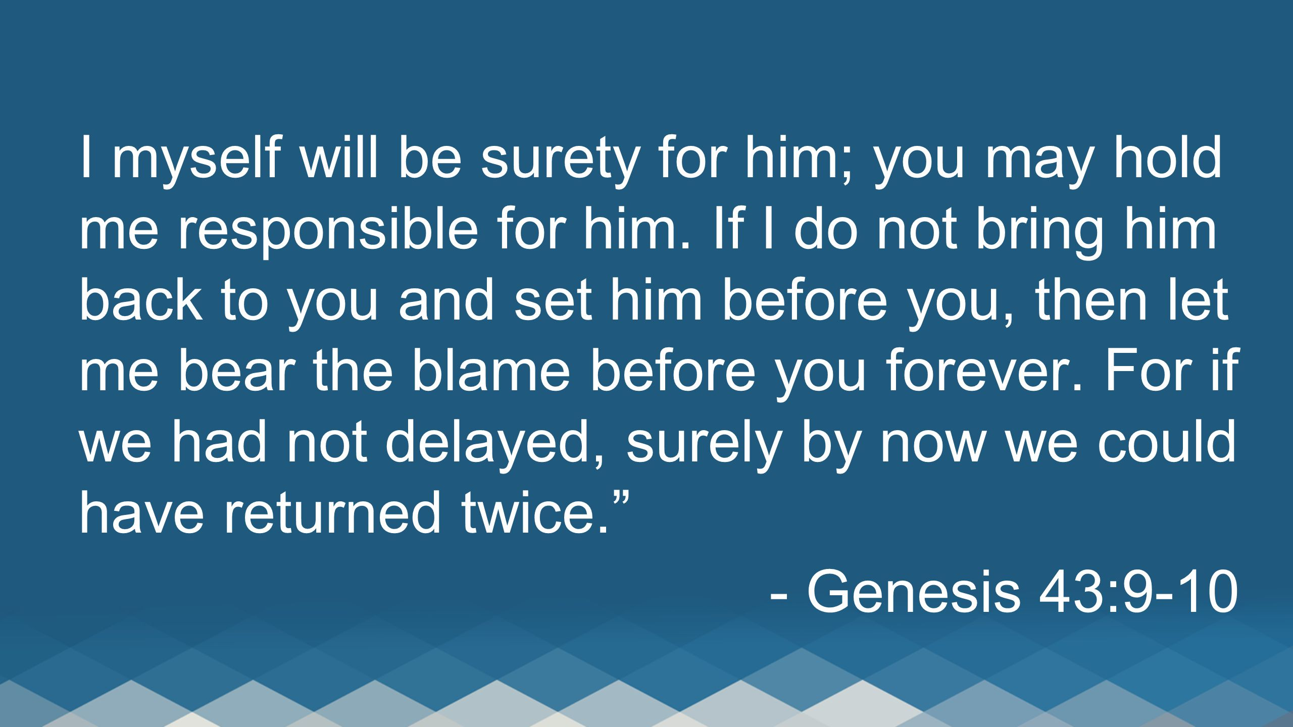 I myself will be surety for him; you may hold me responsible for him