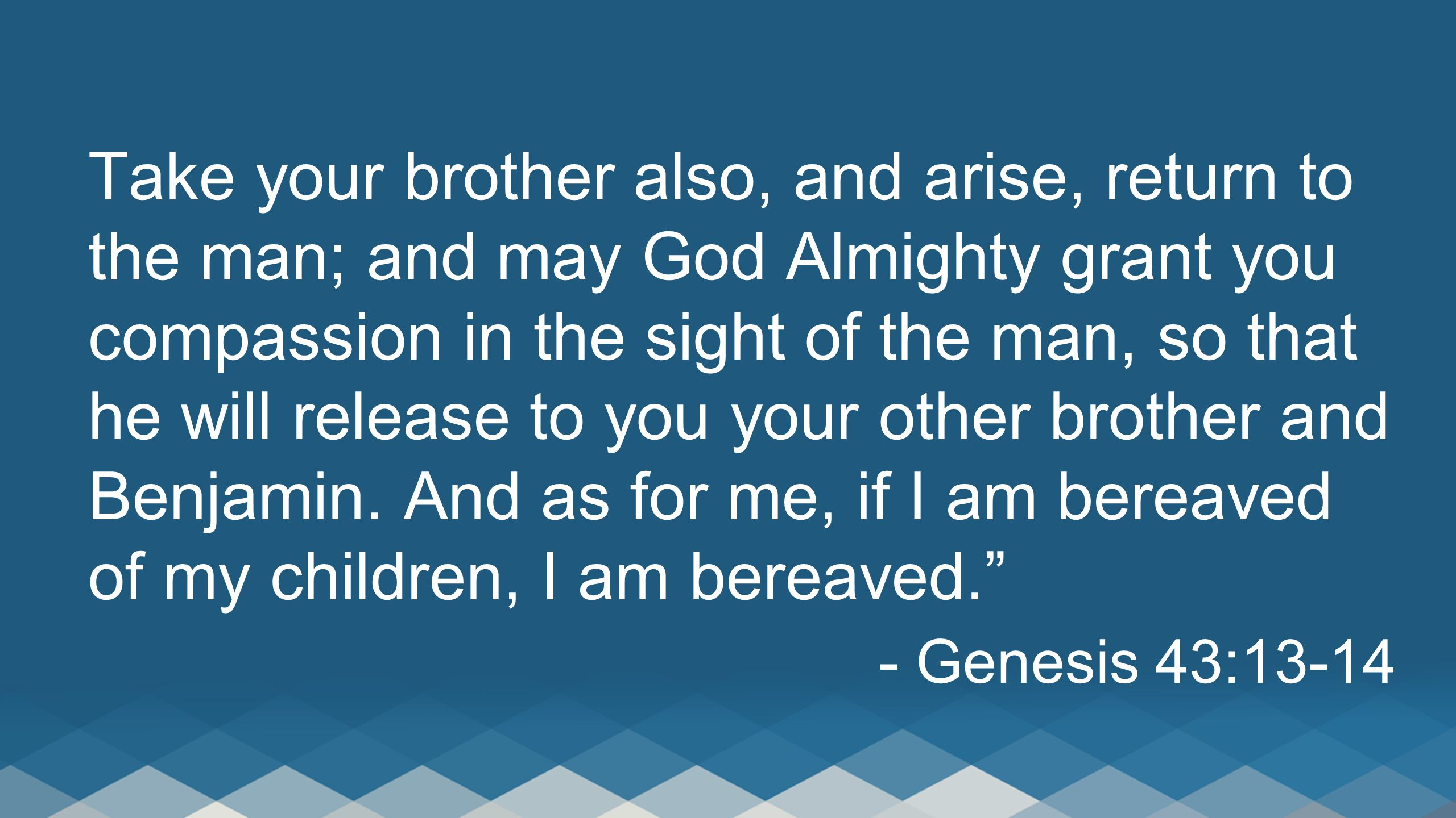 Take your brother also, and arise, return to the man; and may God Almighty grant you compassion in the sight of the man, so that he will release to you your other brother and Benjamin. And as for me, if I am bereaved of my children, I am bereaved.