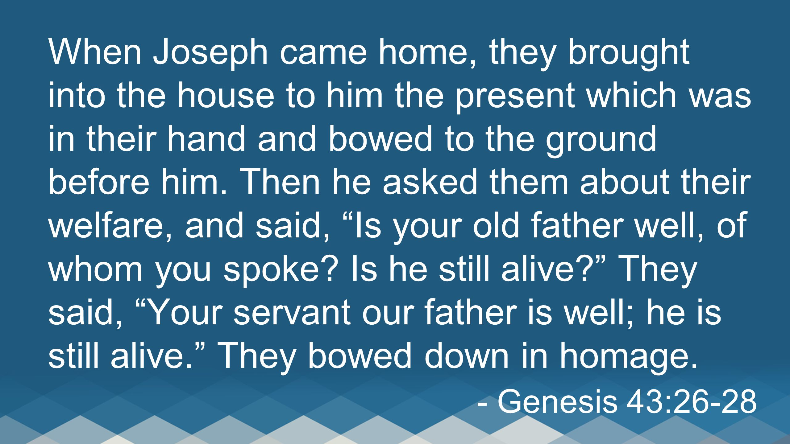 When Joseph came home, they brought into the house to him the present which was in their hand and bowed to the ground before him. Then he asked them about their welfare, and said, Is your old father well, of whom you spoke Is he still alive They said, Your servant our father is well; he is still alive. They bowed down in homage.