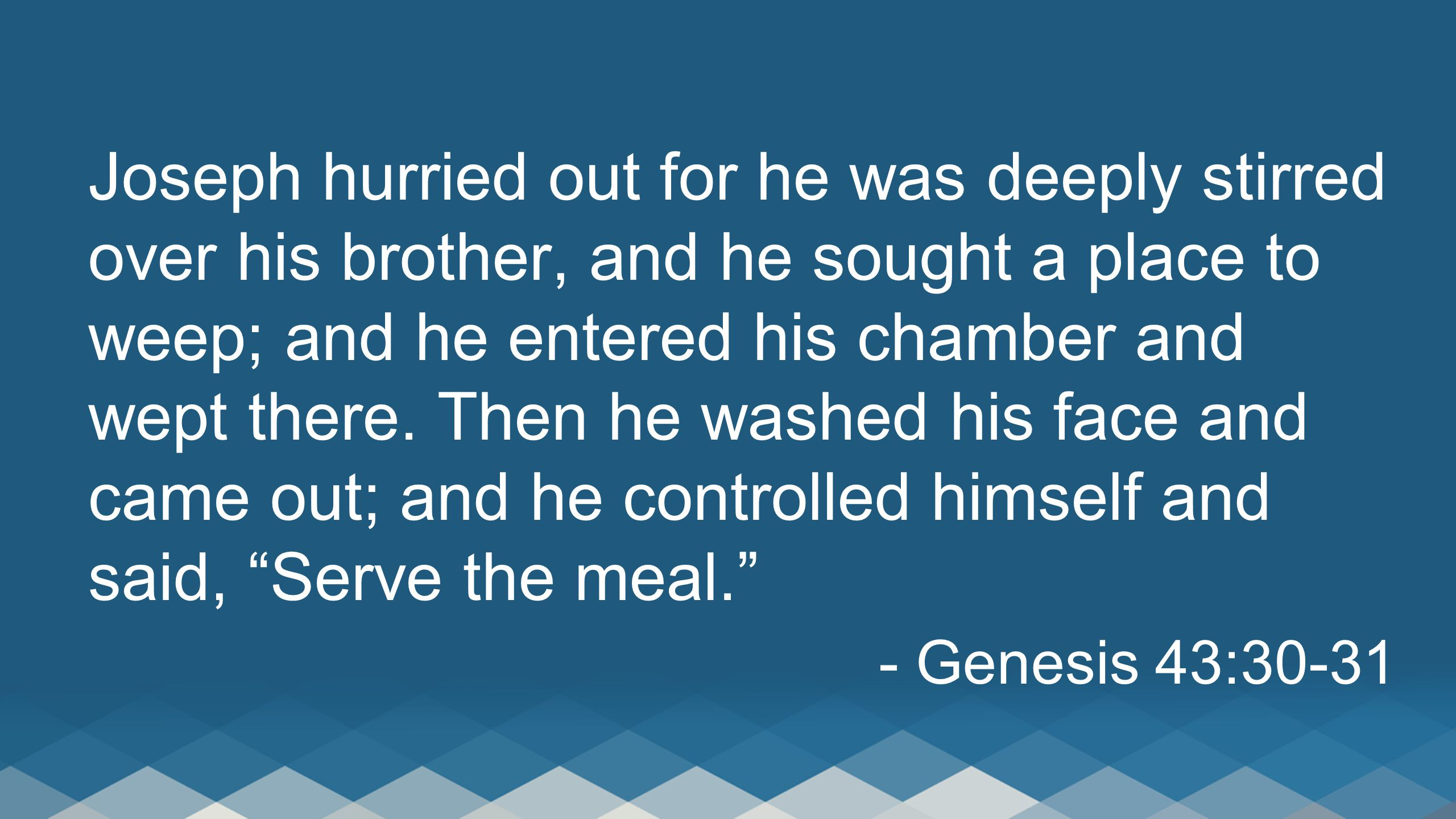 Joseph hurried out for he was deeply stirred over his brother, and he sought a place to weep; and he entered his chamber and wept there. Then he washed his face and came out; and he controlled himself and said, Serve the meal.