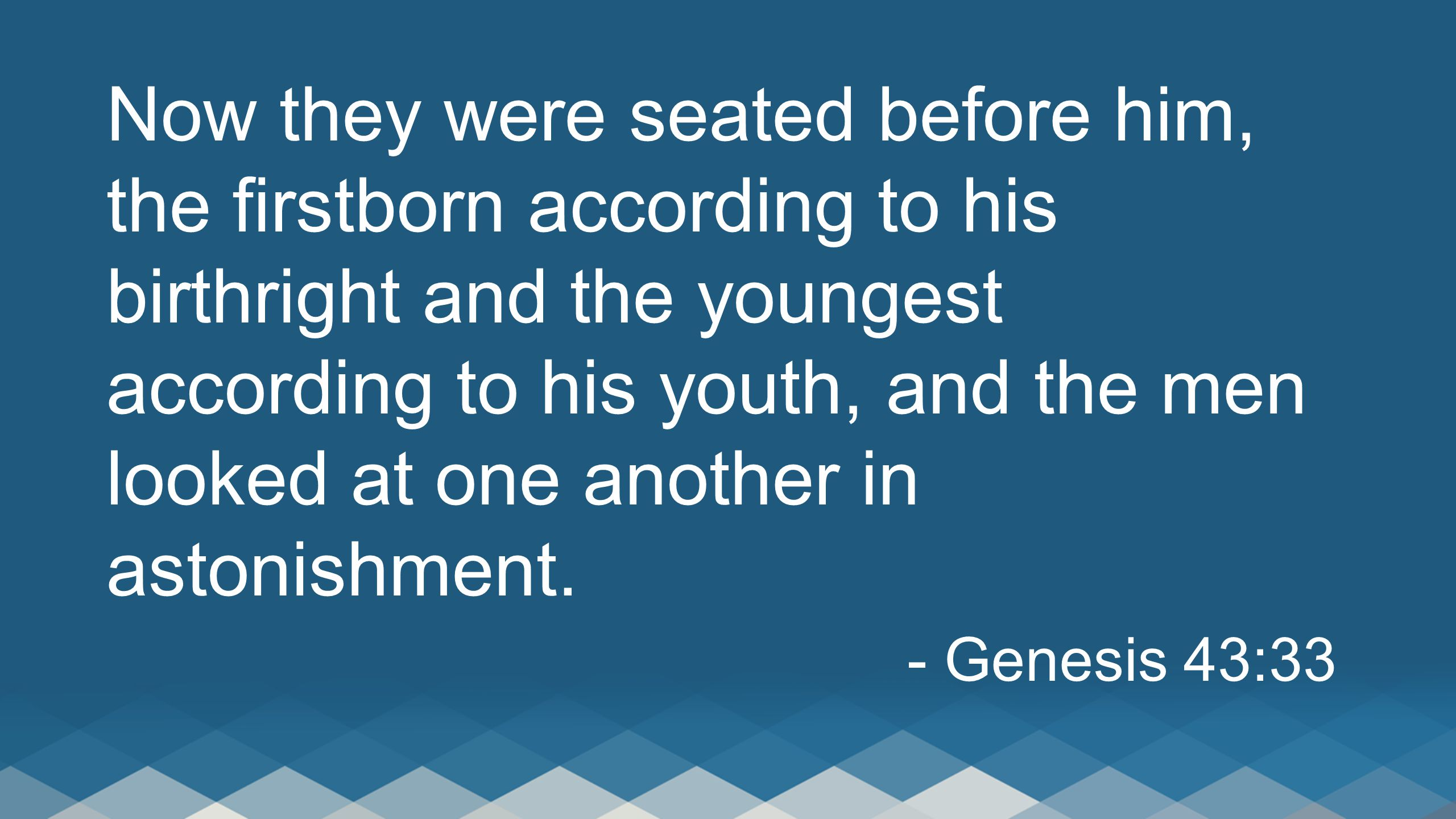 Now they were seated before him, the firstborn according to his birthright and the youngest according to his youth, and the men looked at one another in astonishment.