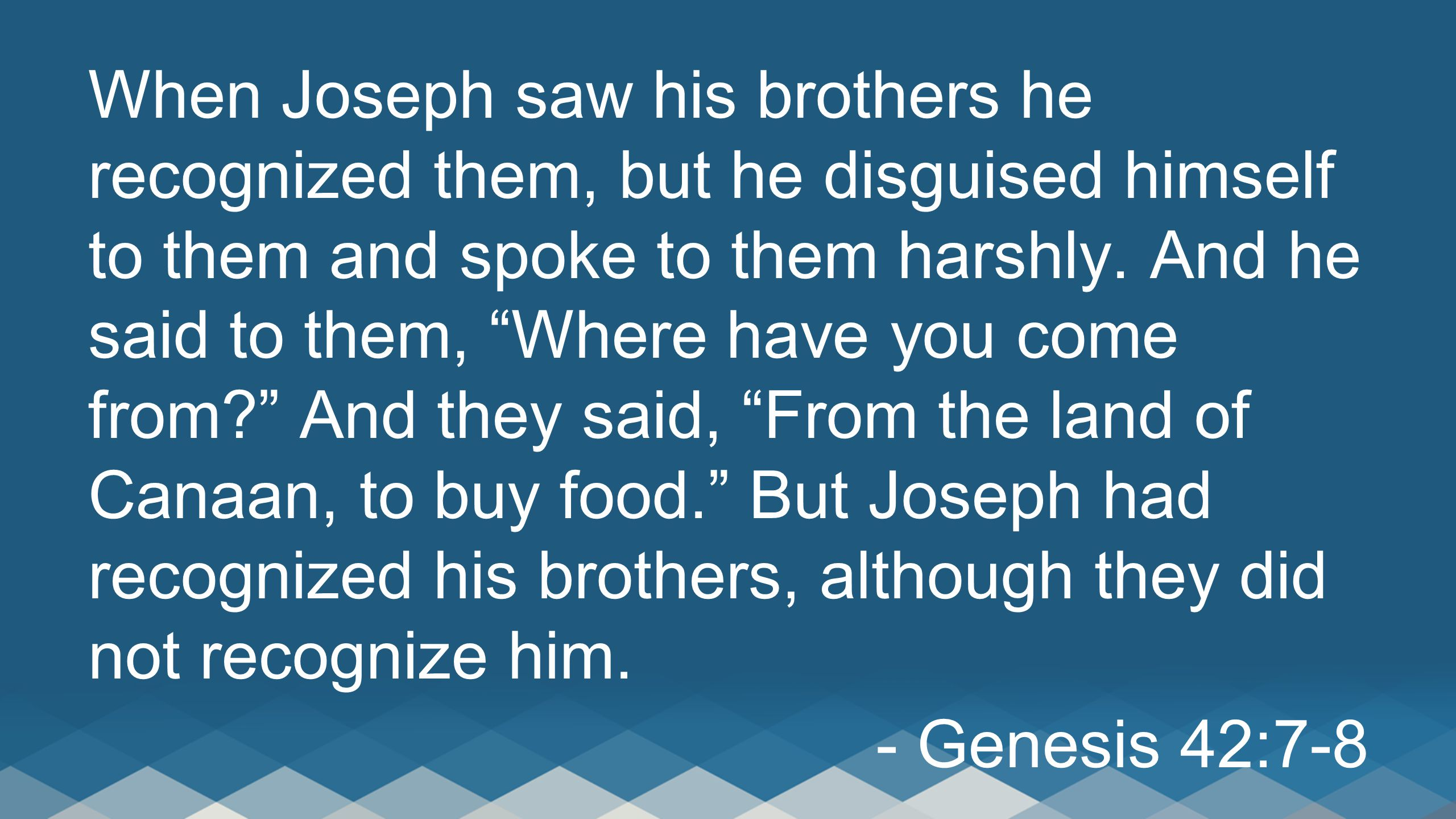When Joseph saw his brothers he recognized them, but he disguised himself to them and spoke to them harshly. And he said to them, Where have you come from And they said, From the land of Canaan, to buy food. But Joseph had recognized his brothers, although they did not recognize him.