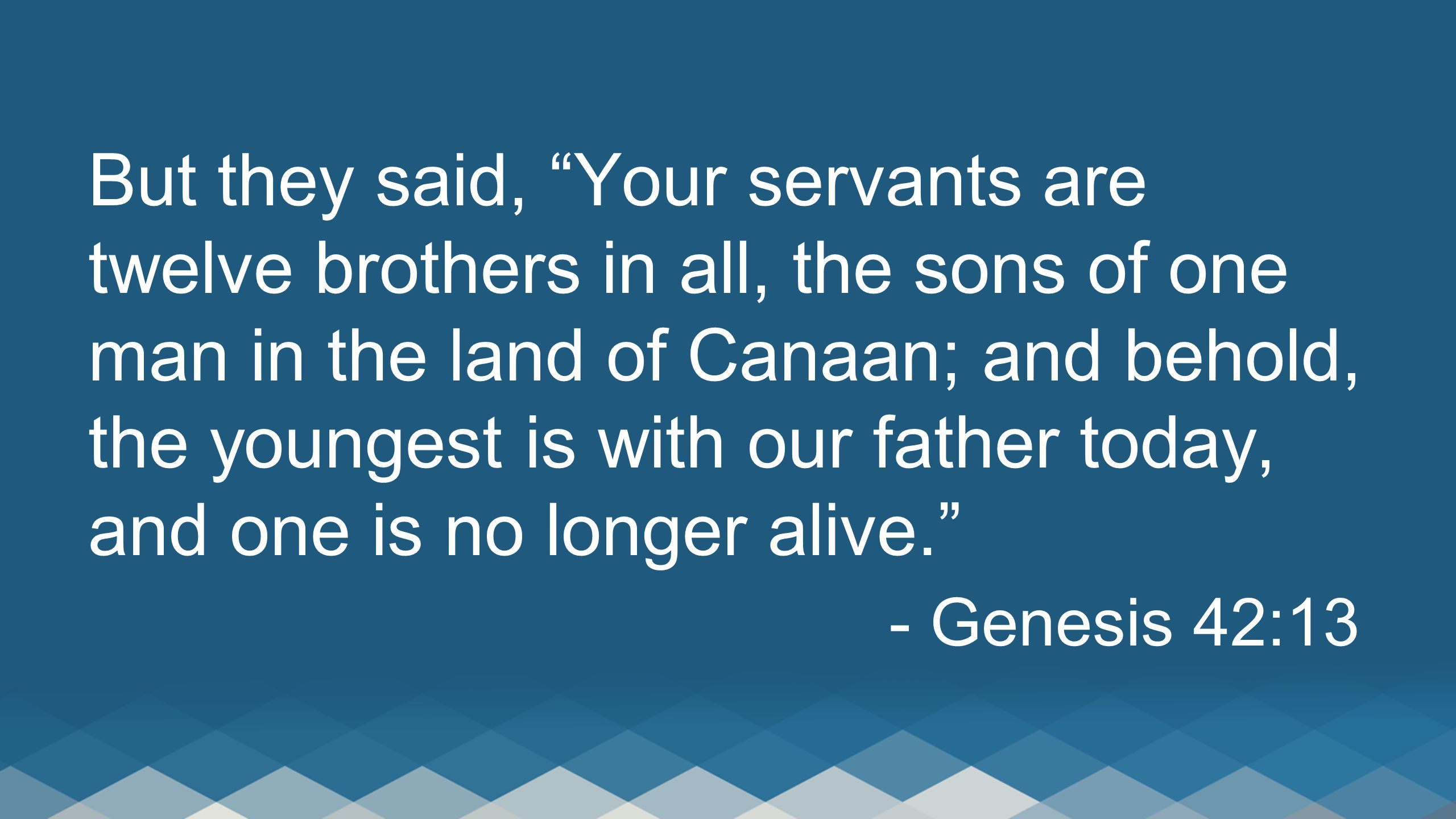 But they said, Your servants are twelve brothers in all, the sons of one man in the land of Canaan; and behold, the youngest is with our father today, and one is no longer alive.