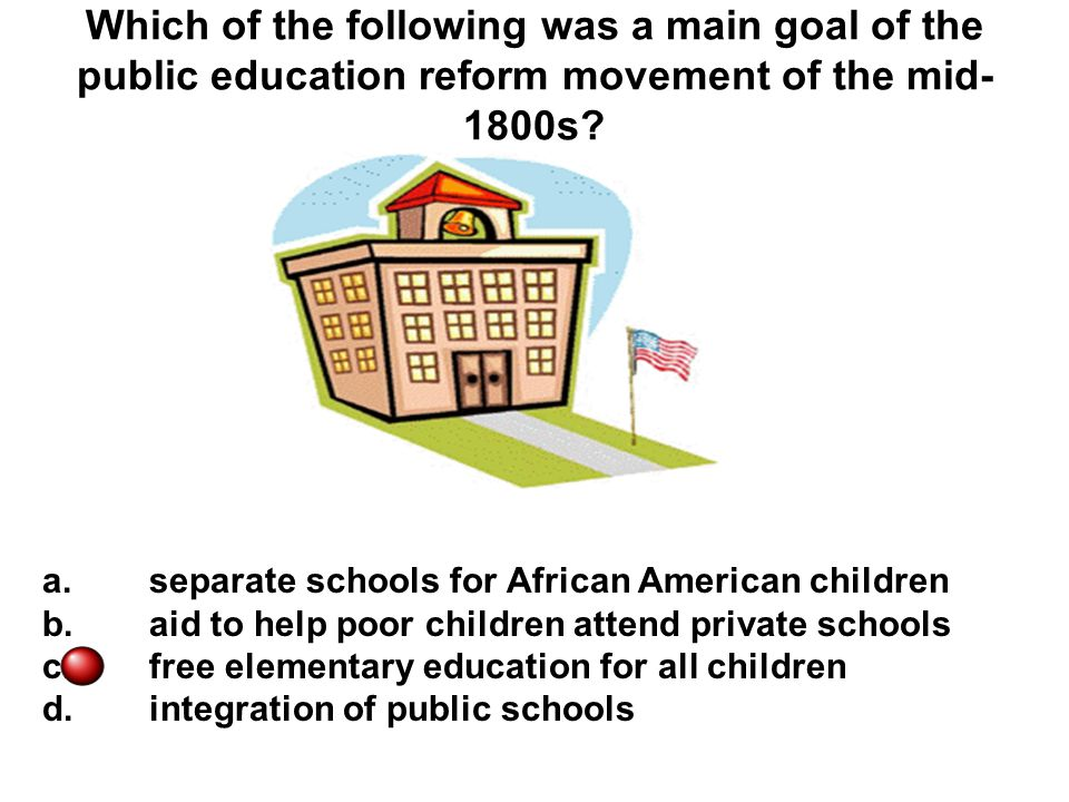 Which of the following was a main goal of the public education reform movement of the mid-1800s