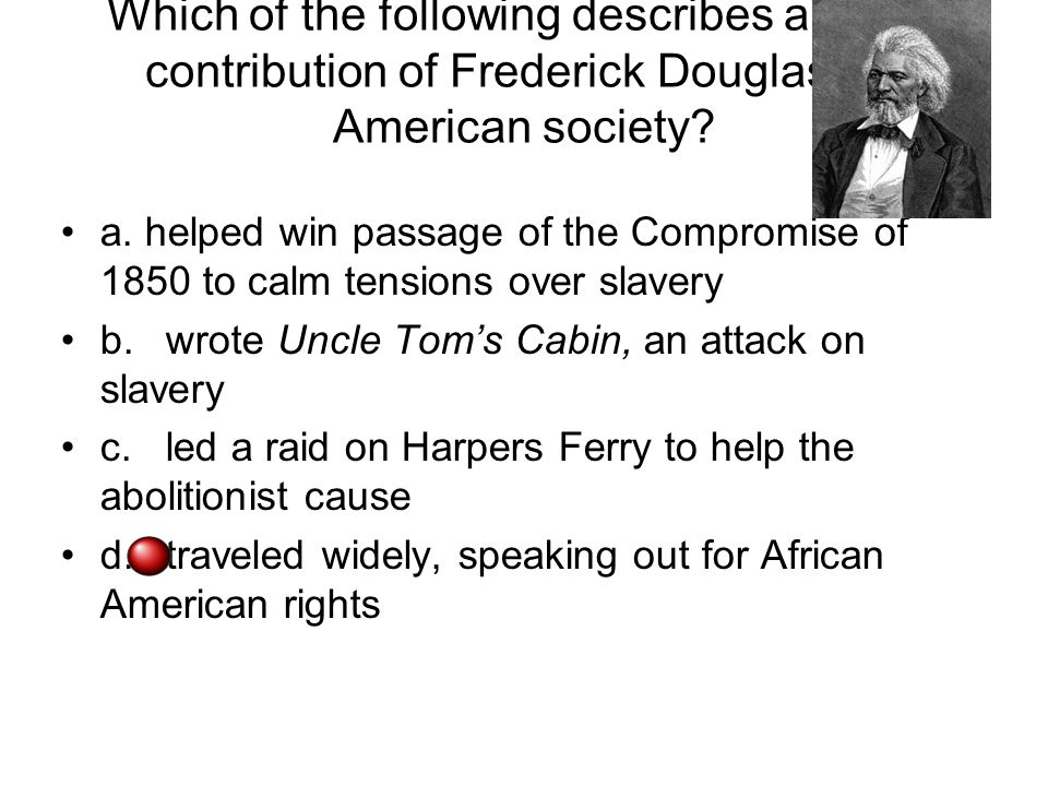 Which of the following describes a major contribution of Frederick Douglass to American society