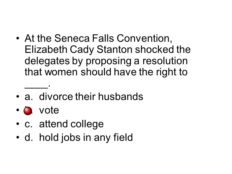 At the Seneca Falls Convention, Elizabeth Cady Stanton shocked the delegates by proposing a resolution that women should have the right to ____.