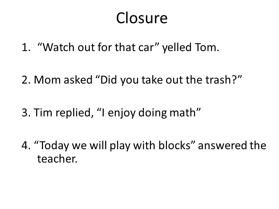 Closure Watch out for that car yelled Tom.