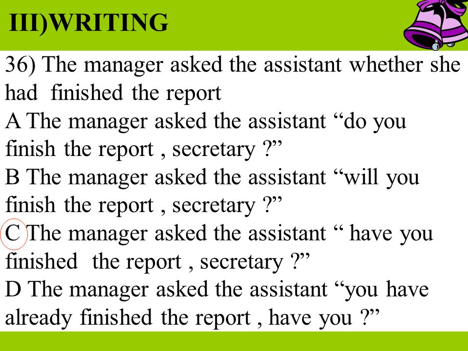 III)WRITING 36) The manager asked the assistant whether she had finished the report.