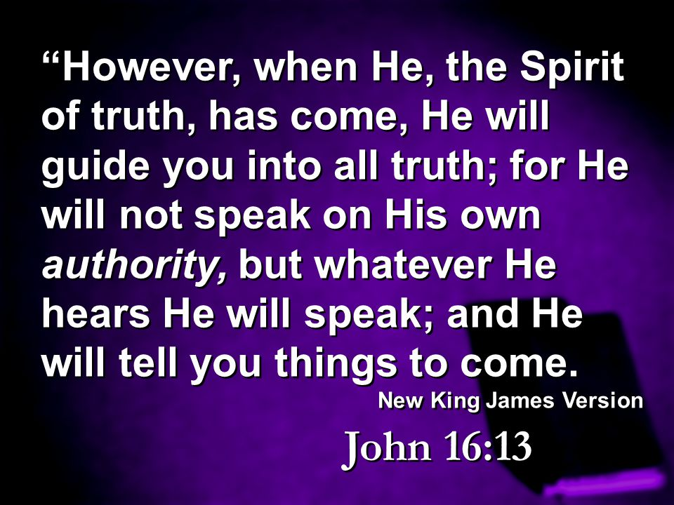 However, when He, the Spirit of truth, has come, He will guide you into all truth; for He will not speak on His own authority, but whatever He hears He will speak; and He will tell you things to come.