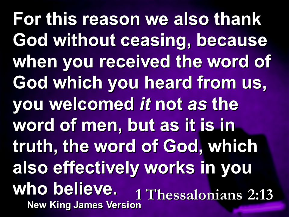 For this reason we also thank God without ceasing, because when you received the word of God which you heard from us, you welcomed it not as the word of men, but as it is in truth, the word of God, which also effectively works in you who believe.