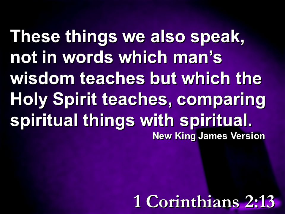 These things we also speak, not in words which man's wisdom teaches but which the Holy Spirit teaches, comparing spiritual things with spiritual.