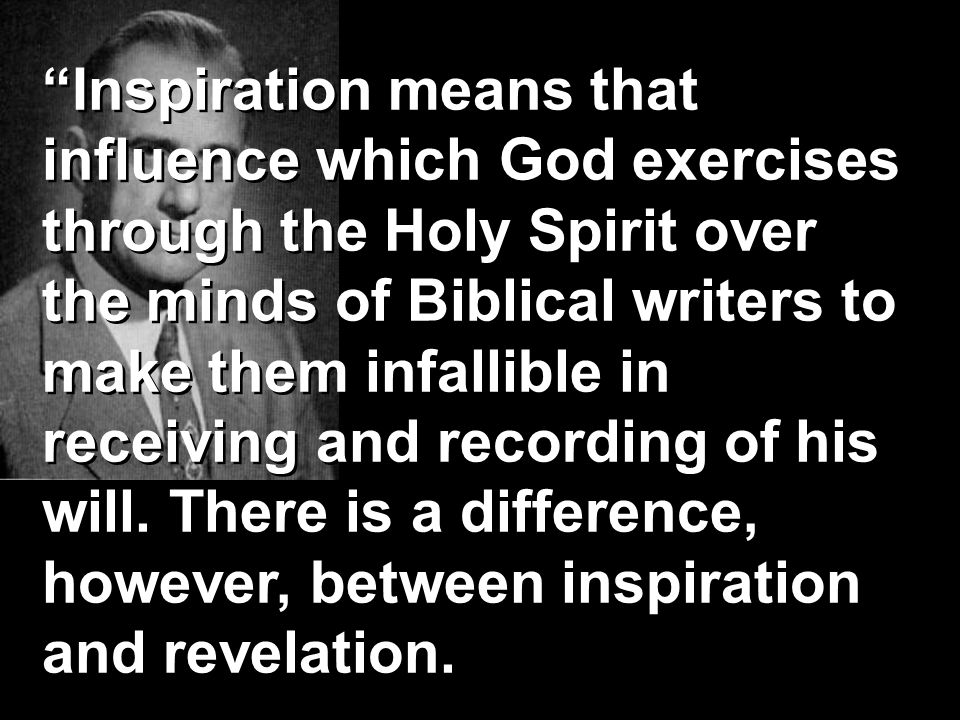 Inspiration means that influence which God exercises through the Holy Spirit over the minds of Biblical writers to make them infallible in receiving and recording of his will.