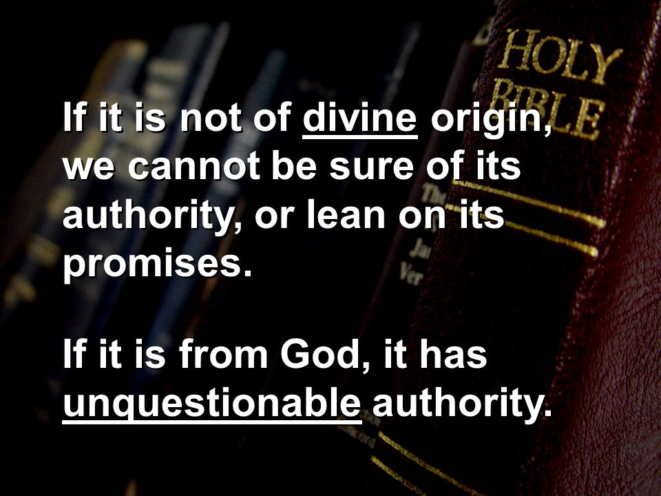 If it is not of divine origin, we cannot be sure of its authority, or lean on its promises.