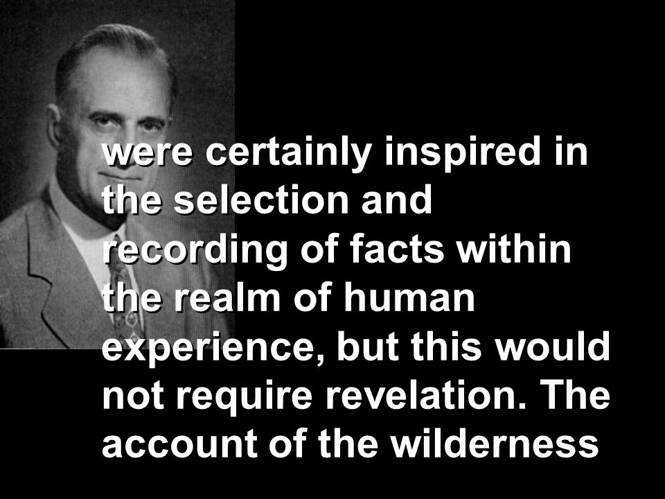 were certainly inspired in the selection and recording of facts within the realm of human experience, but this would not require revelation.