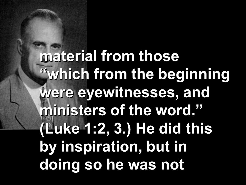 material from those which from the beginning were eyewitnesses, and ministers of the word. (Luke 1:2, 3.) He did this by inspiration, but in doing so he was not