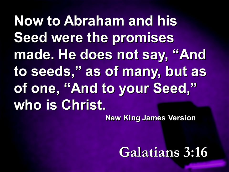 Now to Abraham and his Seed were the promises made