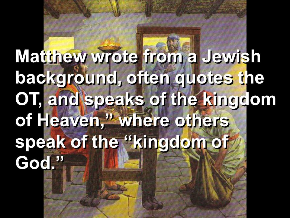 Matthew wrote from a Jewish background, often quotes the OT, and speaks of the kingdom of Heaven, where others speak of the kingdom of God.