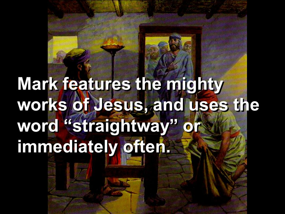 Mark features the mighty works of Jesus, and uses the word straightway or immediately often.