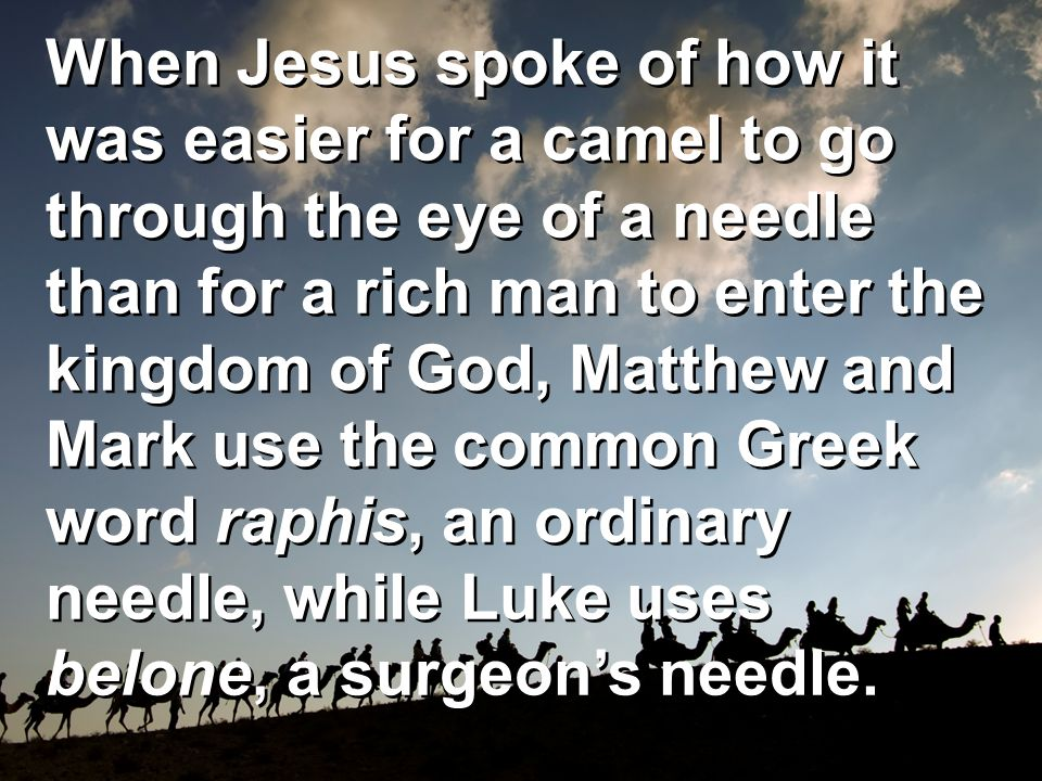When Jesus spoke of how it was easier for a camel to go through the eye of a needle than for a rich man to enter the kingdom of God, Matthew and Mark use the common Greek word raphis, an ordinary needle, while Luke uses belone, a surgeon's needle.