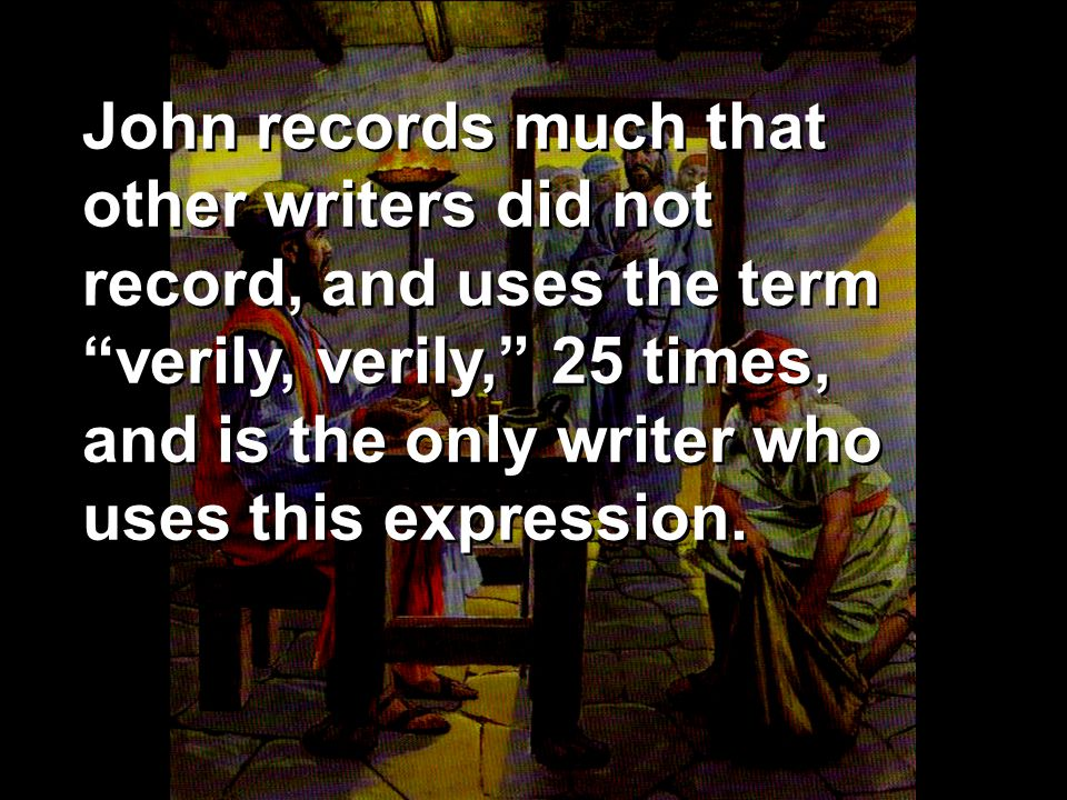 John records much that other writers did not record, and uses the term verily, verily, 25 times, and is the only writer who uses this expression.