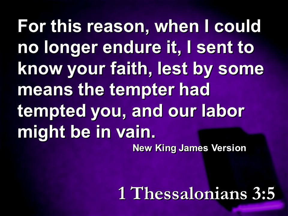 For this reason, when I could no longer endure it, I sent to know your faith, lest by some means the tempter had tempted you, and our labor might be in vain.