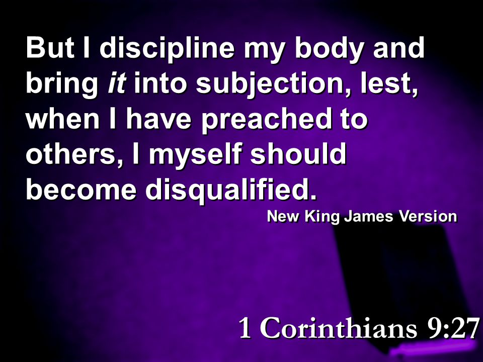 But I discipline my body and bring it into subjection, lest, when I have preached to others, I myself should become disqualified.