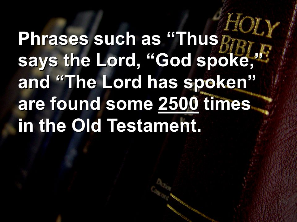 Phrases such as Thus says the Lord, God spoke, and The Lord has spoken are found some 2500 times in the Old Testament.
