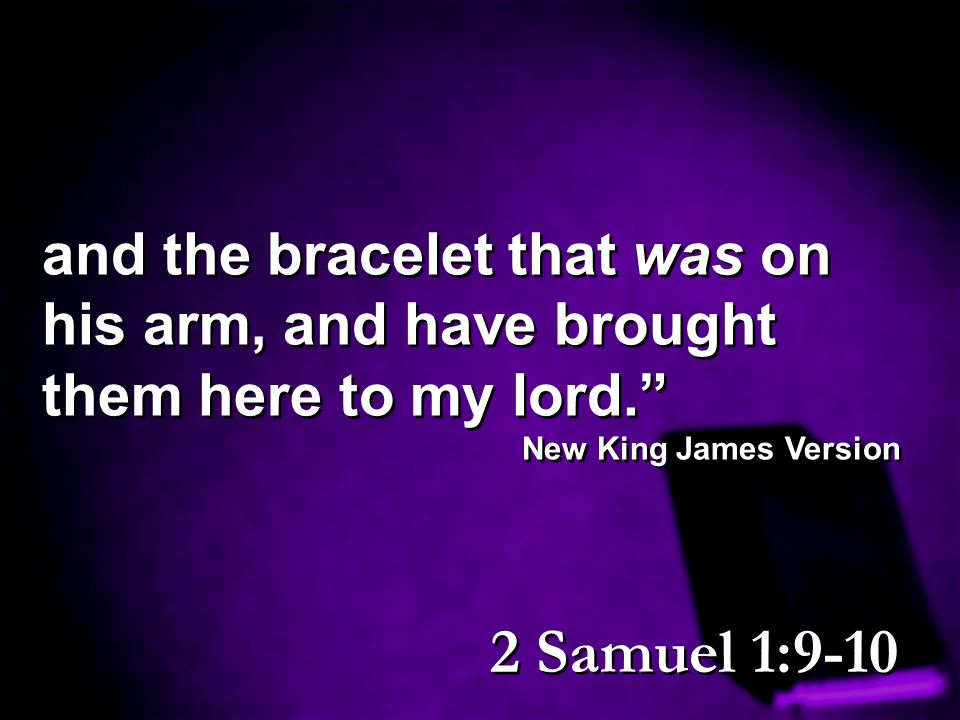 and the bracelet that was on his arm, and have brought them here to my lord.