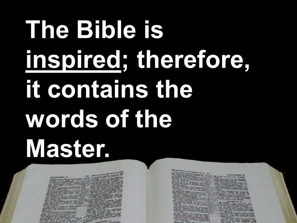 The Bible is inspired; therefore, it contains the words of the Master.
