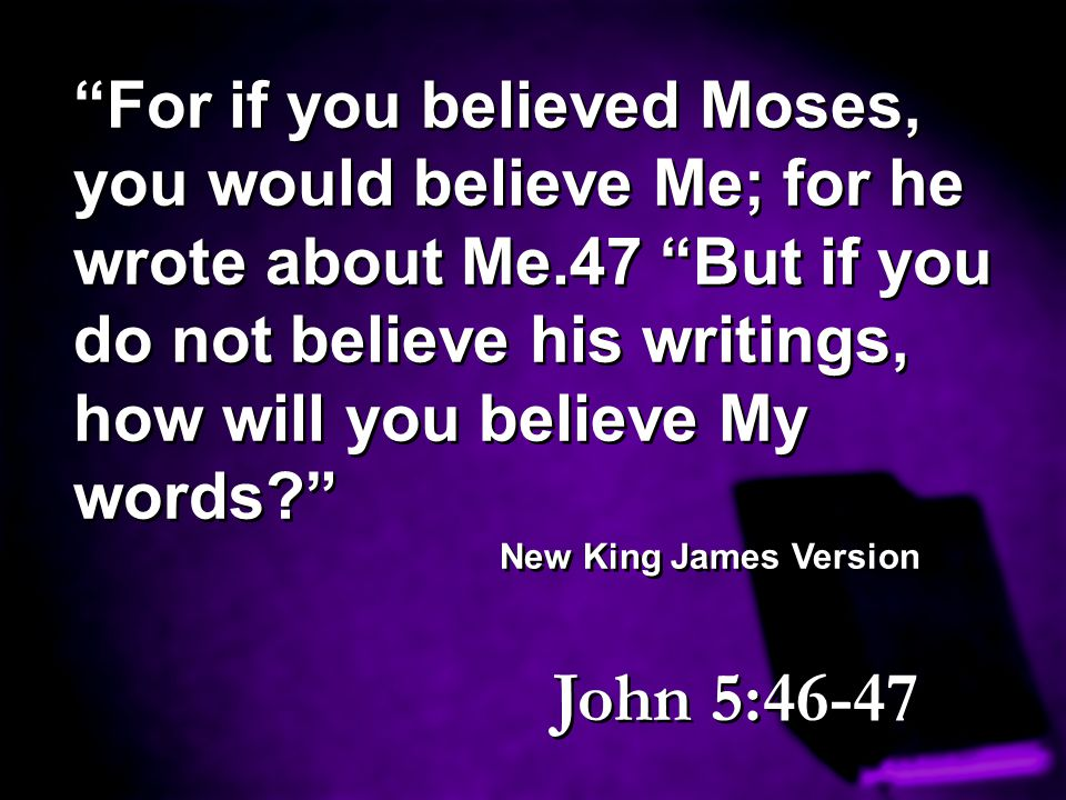 For if you believed Moses, you would believe Me; for he wrote about Me.47 But if you do not believe his writings, how will you believe My words