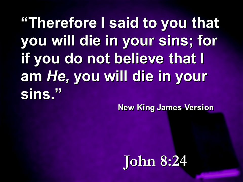 Therefore I said to you that you will die in your sins; for if you do not believe that I am He, you will die in your sins.