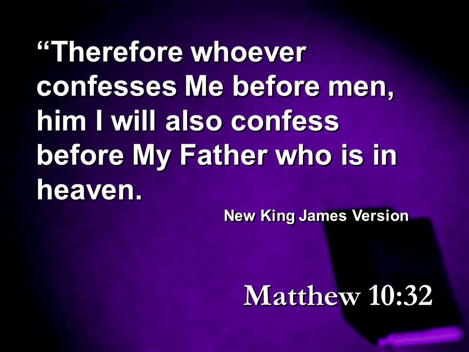Therefore whoever confesses Me before men, him I will also confess before My Father who is in heaven.