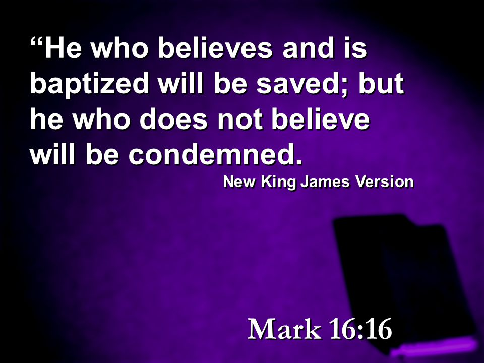 He who believes and is baptized will be saved; but he who does not believe will be condemned.