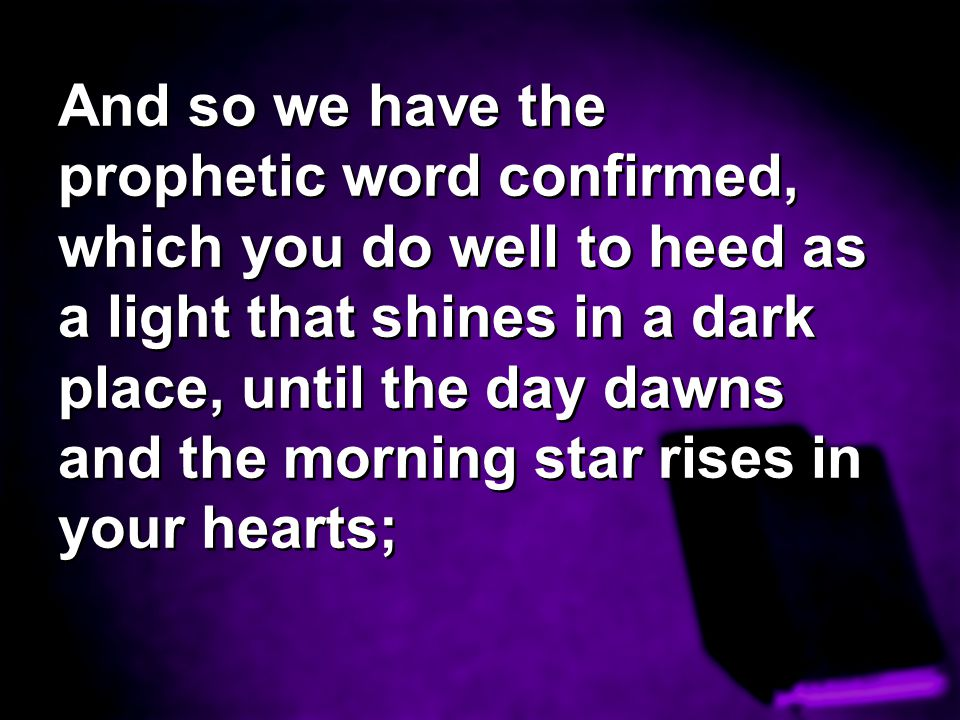And so we have the prophetic word confirmed, which you do well to heed as a light that shines in a dark place, until the day dawns and the morning star rises in your hearts;