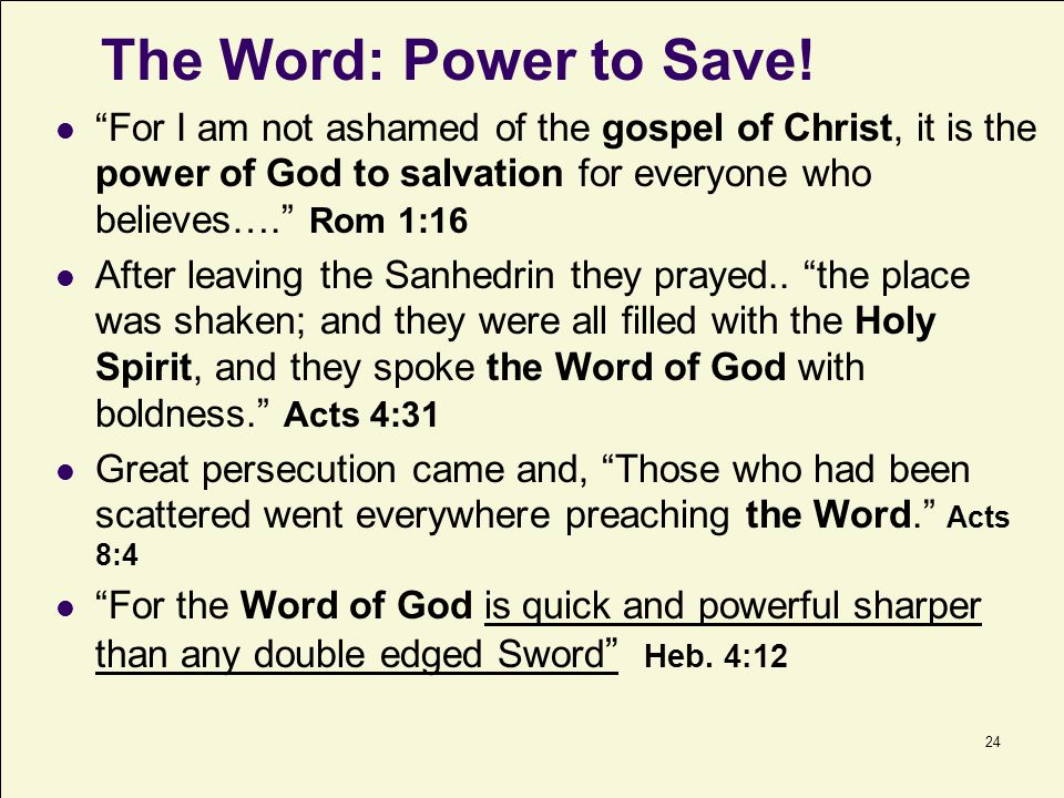The Word: Power to Save! For I am not ashamed of the gospel of Christ, it is the power of God to salvation for everyone who believes…. Rom 1:16.