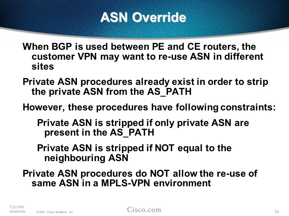 ASN Override When BGP is used between PE and CE routers, the customer VPN may want to re-use ASN in different sites.