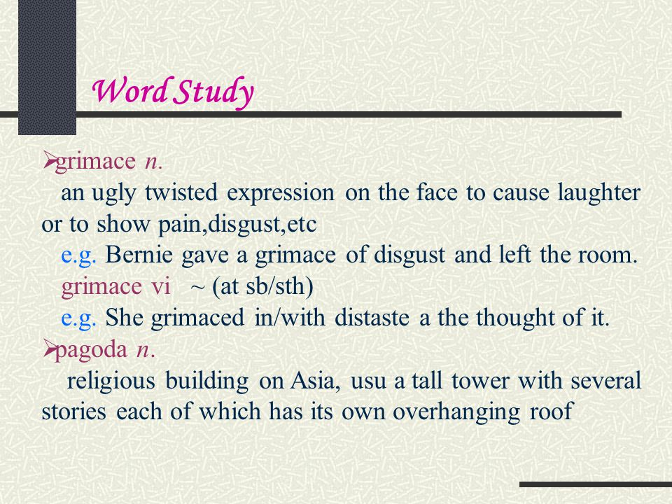 Word Study grimace n. an ugly twisted expression on the face to cause laughter or to show pain,disgust,etc.