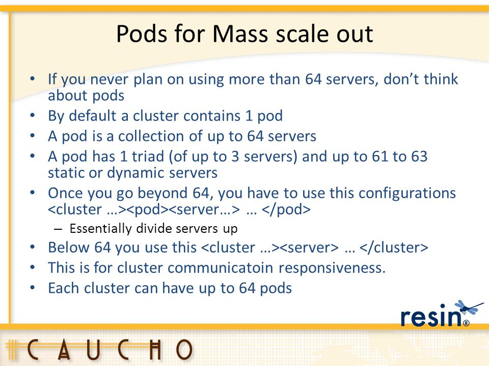 Pods for Mass scale out If you never plan on using more than 64 servers, don't think about pods. By default a cluster contains 1 pod.