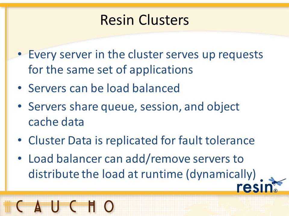 Resin Clusters Every server in the cluster serves up requests for the same set of applications. Servers can be load balanced.