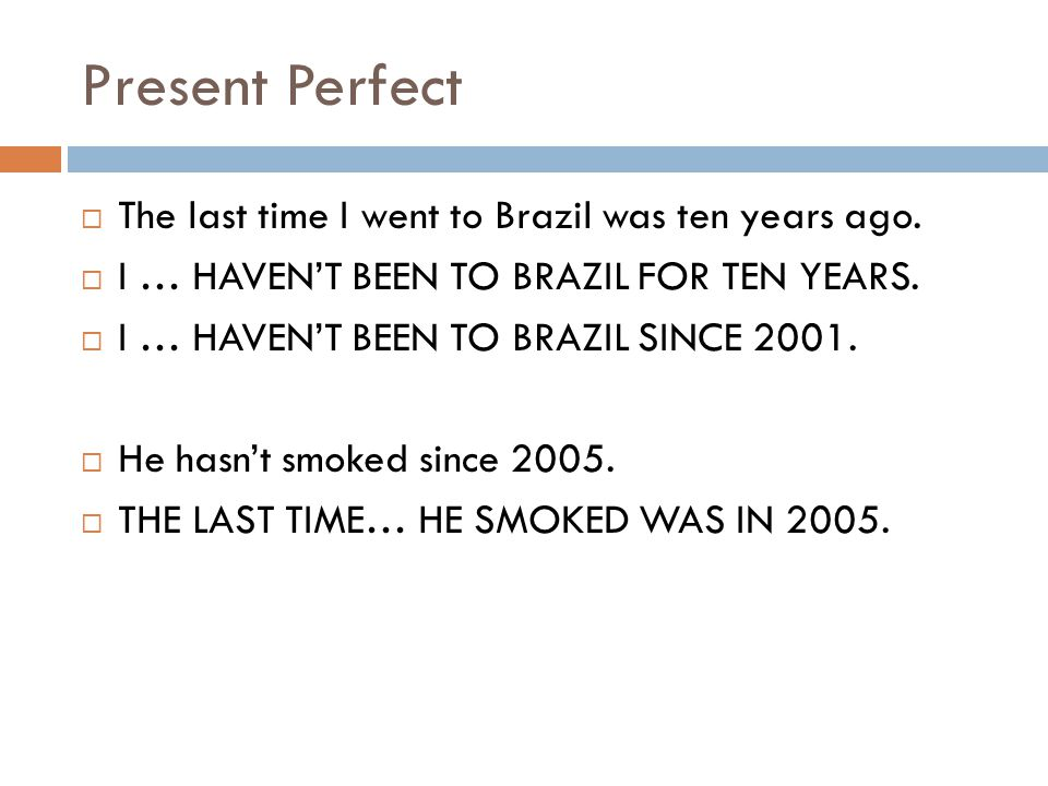 Present Perfect The last time I went to Brazil was ten years ago.