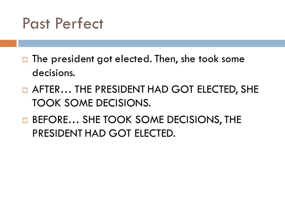 Past Perfect The president got elected. Then, she took some decisions.