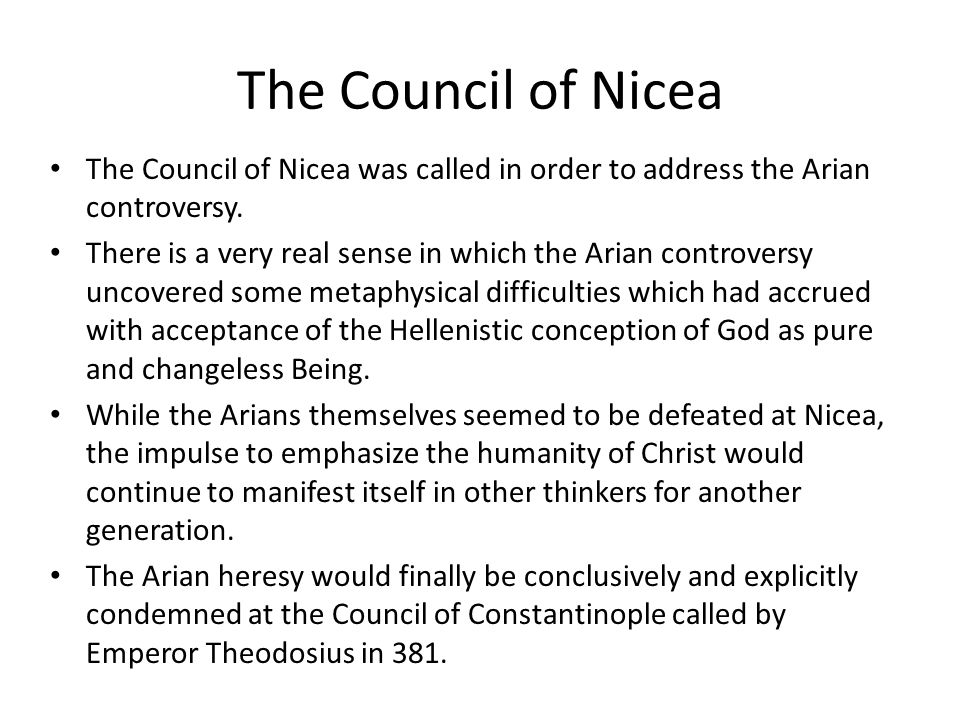 The Council of Nicea The Council of Nicea was called in order to address the Arian controversy.