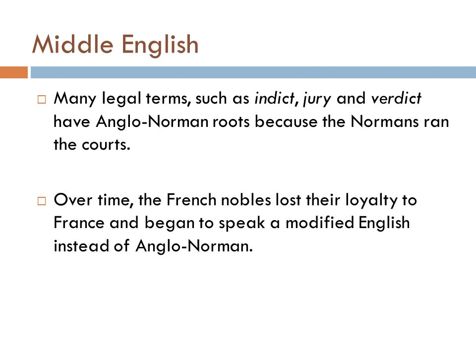 Middle English Many legal terms, such as indict, jury and verdict have Anglo-Norman roots because the Normans ran the courts.
