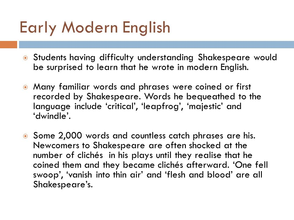 Early Modern English Students having difficulty understanding Shakespeare would be surprised to learn that he wrote in modern English.
